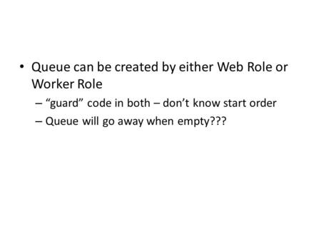 "Queue can be created by either Web Role or Worker Role – ""guard"" code in both – don't know start order – Queue will go away when empty???"