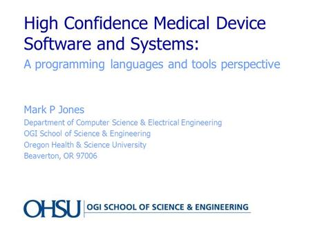 High Confidence Medical Device Software and Systems: A programming languages and tools perspective Mark P Jones Department of Computer Science & Electrical.