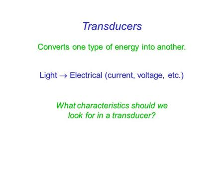 Transducers Converts one type of energy into another. Light  Electrical (current, voltage, etc.) What characteristics should we look for in a transducer?