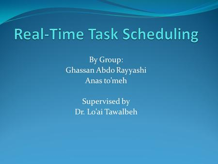 By Group: Ghassan Abdo Rayyashi Anas to'meh Supervised by Dr. Lo'ai Tawalbeh.