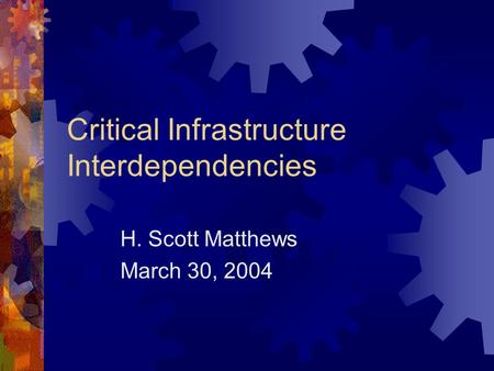 Critical Infrastructure Interdependencies H. Scott Matthews March 30, 2004.