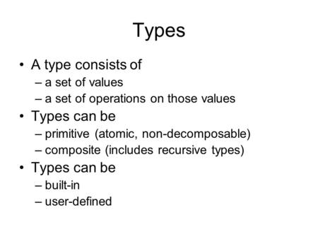 Types A type consists of –a set of values –a set of operations on those values Types can be –primitive (atomic, non-decomposable) –composite (includes.