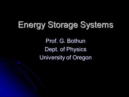 Energy Storage Systems Prof. G. Bothun Dept. of Physics University of Oregon.
