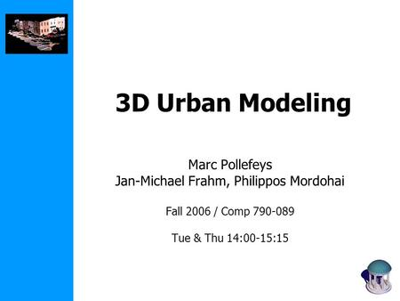 3D Urban Modeling Marc Pollefeys Jan-Michael Frahm, Philippos Mordohai Fall 2006 / Comp 790-089 Tue & Thu 14:00-15:15.