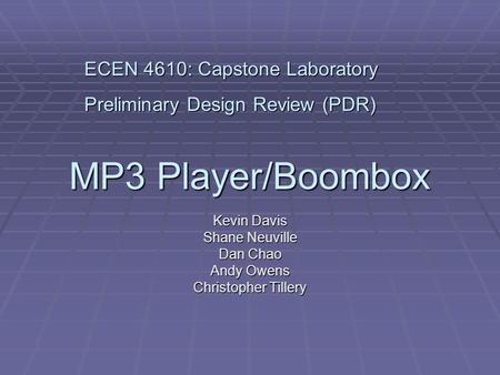 MP3 Player/Boombox Kevin Davis Shane Neuville Dan Chao Andy Owens Christopher Tillery ECEN 4610: Capstone Laboratory Preliminary Design Review (PDR)