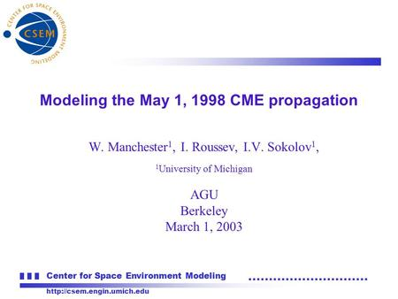 Center for Space Environment Modeling  W. Manchester 1, I. Roussev, I.V. Sokolov 1, 1 University of Michigan AGU Berkeley March.