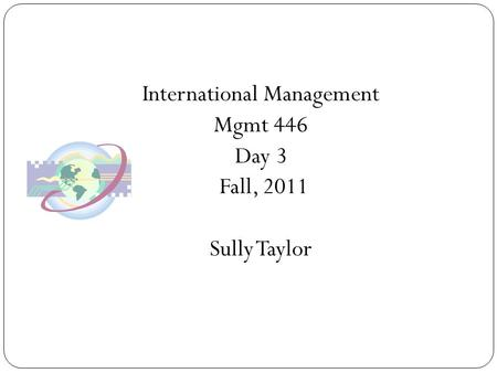 International Management Mgmt 446 Day 3 Fall, 2011 Sully Taylor.