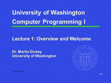 A-1 © 2000 UW CSE University of Washington Computer Programming I Lecture 1: Overview and Welcome Dr. Martin Dickey University of Washington.