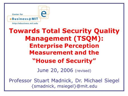 "Towards Total Security Quality Management (TSQM): Enterprise Perception Measurement and the ""House of Security"" June 20, 2006 (revised) Professor Stuart."