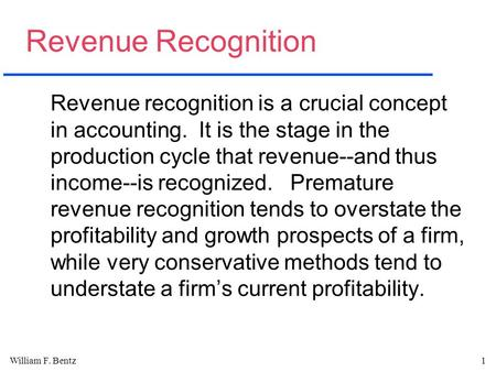 William F. Bentz1 Revenue Recognition Revenue recognition is a crucial concept in accounting. It is the stage in the production cycle that revenue--and.