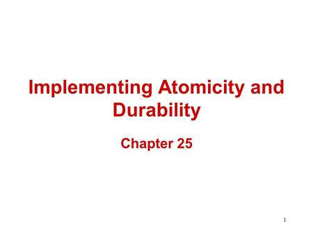 1 Implementing Atomicity and Durability Chapter 25.