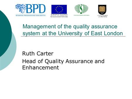 Management of the quality assurance system at the University of East London Ruth Carter Head of Quality Assurance and Enhancement EUROPOS SĄJUNGA Europos.