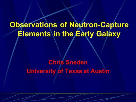 Observations of Neutron-Capture Elements in the Early Galaxy Chris Sneden University of Texas at Austin.