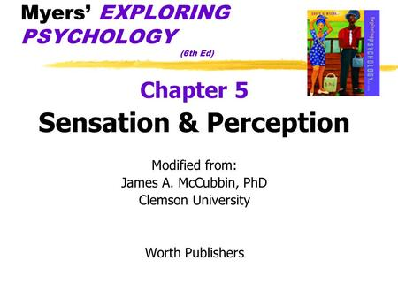 Myers' EXPLORING PSYCHOLOGY (6th Ed) Chapter 5 Sensation & Perception Modified from: James A. McCubbin, PhD Clemson University Worth Publishers.