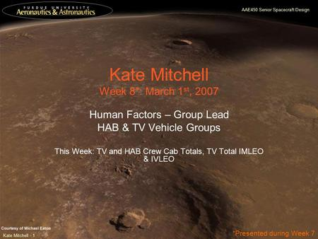 AAE450 Senior Spacecraft Design Kate Mitchell - 1 Kate Mitchell Week 8*: March 1 st, 2007 Human Factors – Group Lead HAB & TV Vehicle Groups This Week: