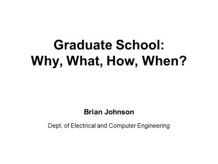 Graduate School: Why, What, How, When? Brian Johnson Dept. of Electrical and Computer Engineering.