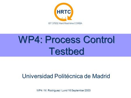 IST 37652 Hard Real-time CORBA HRTC WP4 / M. Rodríguez / Lund 16 September 2003 WP4: Process Control Testbed Universidad Politécnica de Madrid.