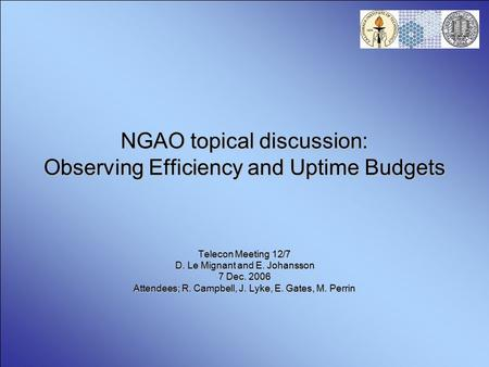 NGAO topical discussion: Observing Efficiency and Uptime Budgets Telecon Meeting 12/7 D. Le Mignant and E. Johansson 7 Dec. 2006 Attendees; R. Campbell,