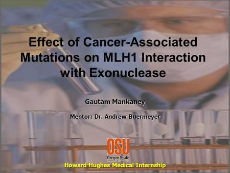 Effect of Cancer-Associated Mutations on MLH1 Interaction with Exonuclease Gautam Mankaney Mentor: Dr. Andrew Buermeyer Howard Hughes Medical Internship.