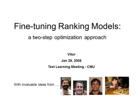 Fine-tuning Ranking Models: a two-step optimization approach Vitor Jan 29, 2008 Text Learning Meeting - CMU With invaluable ideas from ….