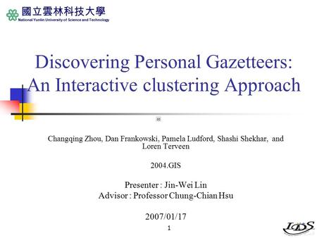 國立雲林科技大學 National Yunlin University of Science and Technology 11 Discovering Personal Gazetteers: An Interactive clustering Approach Changqing Zhou, Dan.