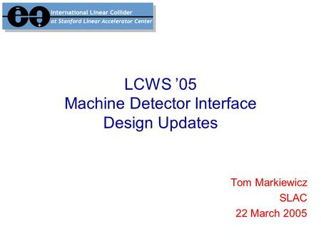 LCWS '05 Machine Detector Interface Design Updates Tom Markiewicz SLAC 22 March 2005.