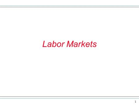 1 Labor Markets. 2 Review and overview In this section we want to look at various environments in which suppliers and demanders of labor interact. When.