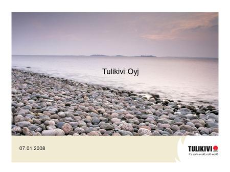 07.01.2008 Tulikivi Oyj. World's largest and technically leading soapstone processing company Global market leader in the production of industrially manufactured.