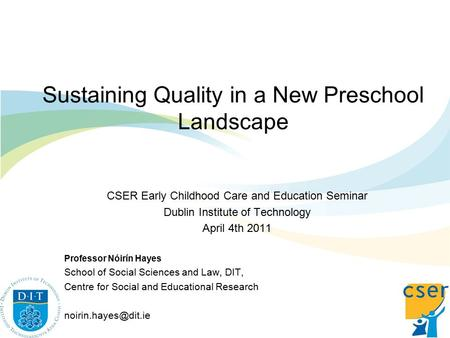 Sustaining Quality in a New Preschool Landscape CSER Early Childhood Care and Education Seminar Dublin Institute of Technology April 4th 2011 Professor.