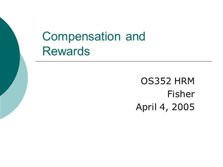 Compensation and Rewards OS352 HRM Fisher April 4, 2005.