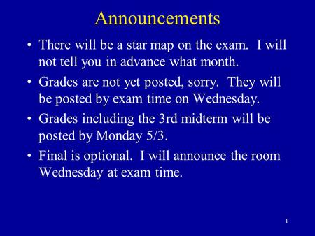 1 Announcements There will be a star map on the exam. I will not tell you in advance what month. Grades are not yet posted, sorry. They will be posted.