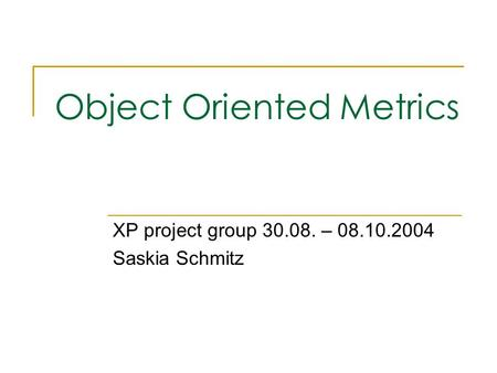 Object Oriented Metrics XP project group 30.08. – 08.10.2004 Saskia Schmitz.