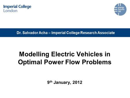 Modelling Electric Vehicles in Optimal Power Flow Problems 9 th January, 2012 Dr. Salvador Acha – Imperial College Research Associate.