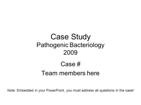 Case Study Pathogenic Bacteriology 2009 Case # Team members here Note: Embedded in your PowerPoint, you must address all questions in the case!