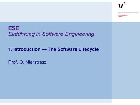 ESE Einführung in Software Engineering 1. Introduction — The Software Lifecycle Prof. O. Nierstrasz.