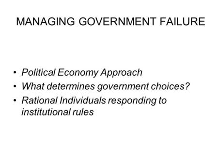 MANAGING GOVERNMENT FAILURE Political Economy Approach What determines government choices? Rational Individuals responding to institutional rules.