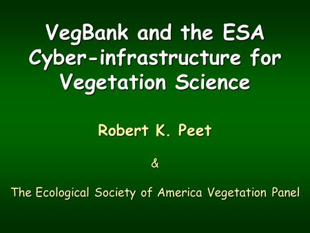 VegBank and the ESA Cyber-infrastructure for Vegetation Science Robert K. Peet & The Ecological Society of America Vegetation Panel.