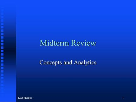 Llad Phillips1 Midterm Review Concepts and Analytics.