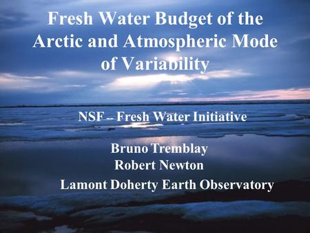 Fresh Water Budget of the Arctic and Atmospheric Mode of Variability NSF -- Fresh Water Initiative Bruno Tremblay Robert Newton Lamont Doherty Earth Observatory.