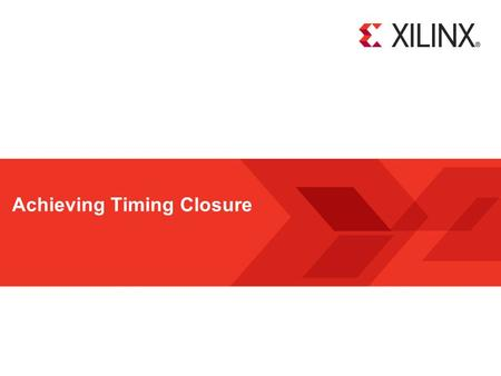 Achieving Timing Closure. Achieving Timing Closure - 2 © Copyright 2010 Xilinx Objectives After completing this module, you will be able to:  Describe.