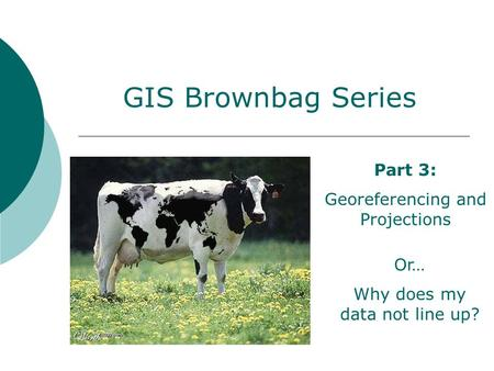 GIS Brownbag Series Part 3: Georeferencing and Projections Or… Why does my data not line up?