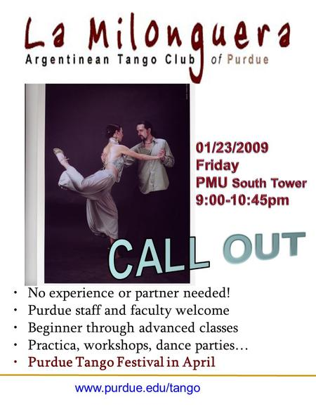 No experience or partner needed! Purdue staff and faculty welcome Beginner through advanced classes Practica, workshops, dance parties… Purdue Tango Festival.
