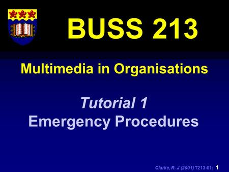 Clarke, R. J (2001) T213-01: 1 Multimedia in Organisations BUSS 213 Tutorial 1 Emergency Procedures.