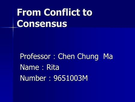 From Conflict to Consensus Professor : Chen Chung Ma Name : Rita Number : 9651003M.