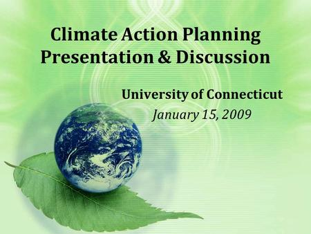 Climate Action Planning Presentation & Discussion University of Connecticut January 15, 2009.