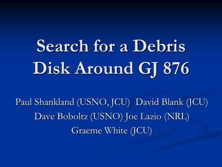 Search for a Debris Disk Around GJ 876 Paul Shankland (USNO, JCU) David Blank (JCU) Dave Boboltz (USNO) Joe Lazio (NRL) Graeme White (JCU)