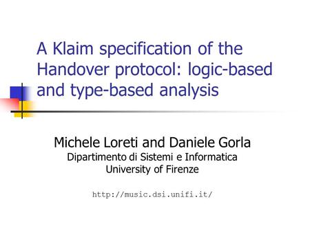 A Klaim specification of the Handover protocol: logic-based and type-based analysis Michele Loreti and Daniele Gorla Dipartimento di Sistemi e Informatica.
