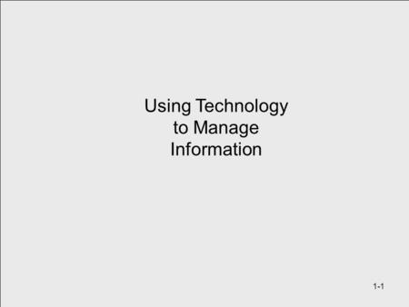 Using Technology to Manage Information 1-1. Learning Objectives 1.Define and understand the terms Data Processing, Information Systems (IS) / Information.