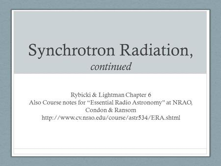 "Synchrotron Radiation, continued Rybicki & Lightman Chapter 6 Also Course notes for ""Essential Radio Astronomy"" at NRAO, Condon & Ransom"