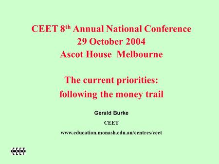 CEET 8 th Annual National Conference 29 October 2004 Ascot House Melbourne The current priorities: following the money trail Gerald Burke CEET www.education.monash.edu.au/centres/ceet.